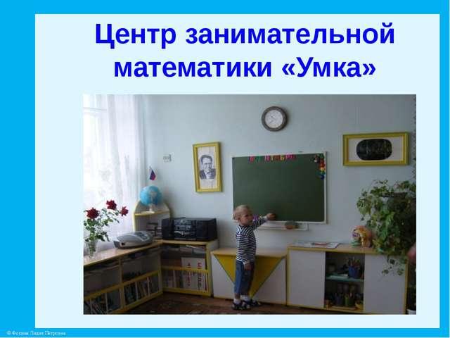 Центр занимательной математики «Умка» © Фокина Лидия Петровна