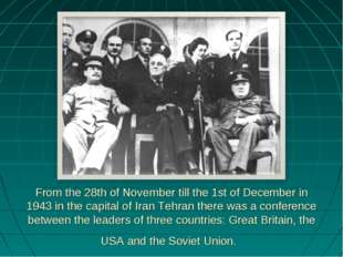 From the 28th of November till the 1st of December in 1943 in the capital of