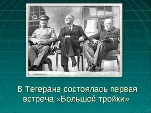 В Тегеране состоялась первая встреча «Большой тройки»