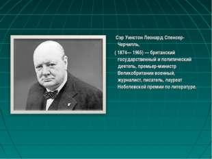 Сэр Уинстон Леонард Спенсер-Черчилль, ( 1874— 1965) — британский государстве