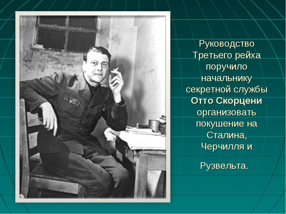 Руководство Третьего рейха поручило начальнику секретной службы Отто Скорцени...