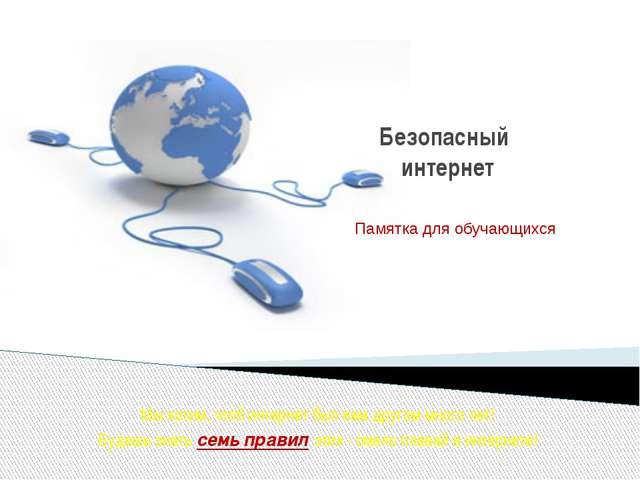 Безопасный интернет Памятка для обучающихся Мыхотим, чтоб интернет был вам...