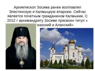 Архиепископ Зосима ранее возглавлял Элистинскую и Калмыцкую епархию. Сейчас я