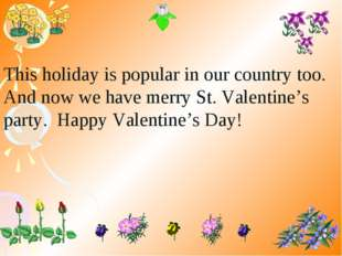 This holiday is popular in our country too. And now we have merry St. Valenti
