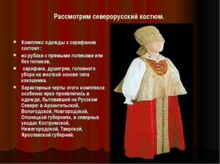 Рассмотрим северорусский костюм. Комплекс одежды с сарафаном состоял : из руб