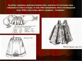 Hа рубаху одевалась широкая штофная юбка, сшитая из 5-6 полотнищ ткани , собр