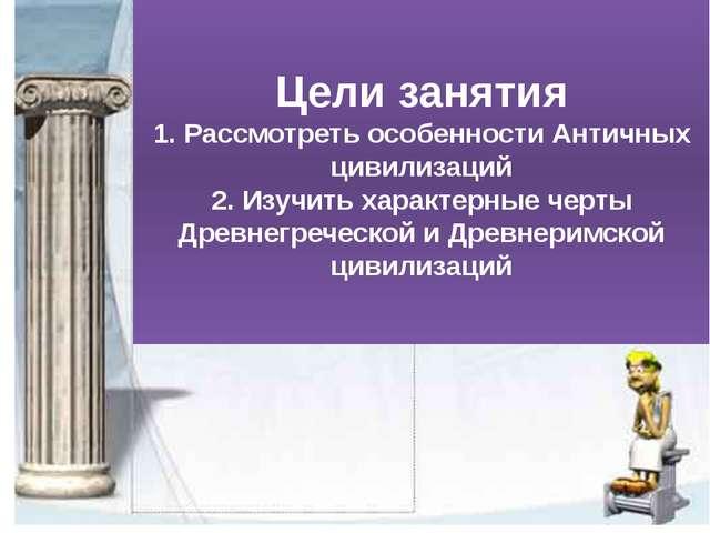 Цели занятия 1. Рассмотреть особенности Античных цивилизаций 2. Изучить харак...
