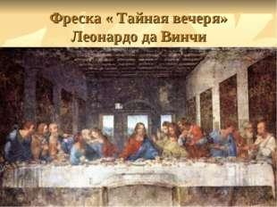 Фреска « Тайная вечеря» Леонардо да Винчи