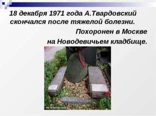 18 декабря 1971 года А.Твардовский скончался после тяжелой болезни. Похороне