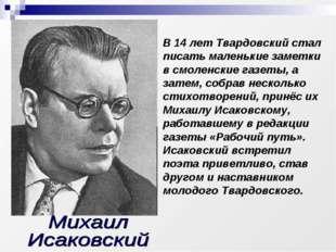В 14 лет Твардовский стал писать маленькие заметки в смоленские газеты, а зат