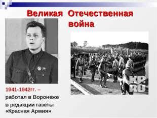 1941-1942гг. – работал в Воронеже в редакции газеты «Красная Армия» Великая О