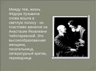 Между тем, жизнь Фёдора Кузьмича снова вошла в светлую полосу - он счастливо