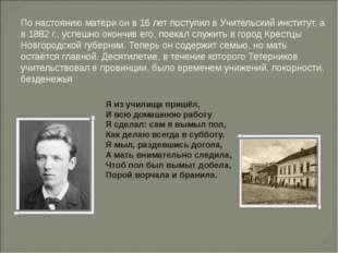 По настоянию матери он в 16 лет поступил в Учительский институт, а в 1882 г.,