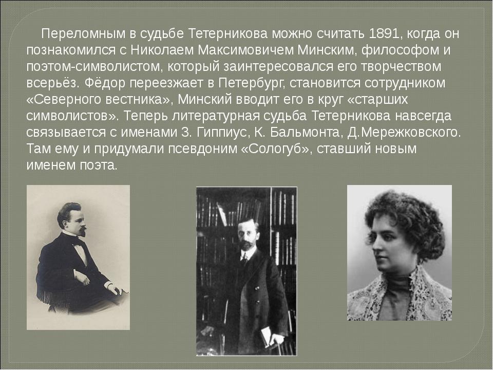 Переломным в судьбе Тетерникова можно считать 1891, когда он познакомился с...