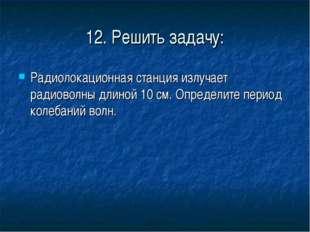 12. Решить задачу: Радиолокационная станция излучает радиоволны длиной 10 см.