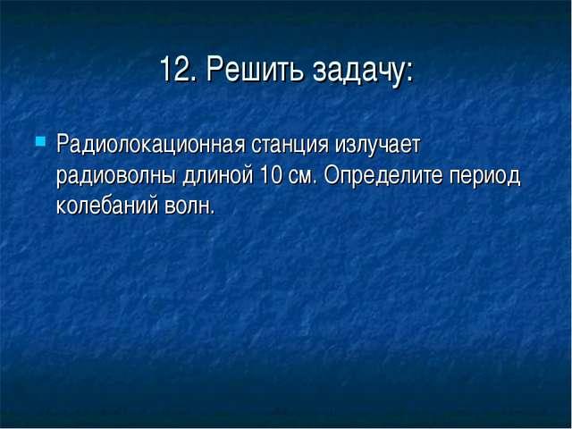 12. Решить задачу: Радиолокационная станция излучает радиоволны длиной 10 см....