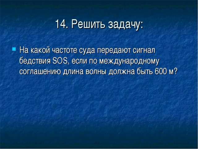 14. Решить задачу: На какой частоте суда передают сигнал бедствия SOS, если п...