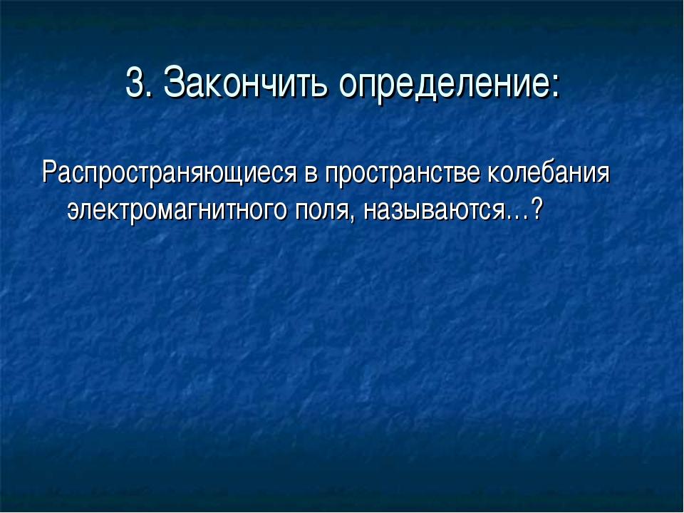 3. Закончить определение: Распространяющиеся в пространстве колебания электро...