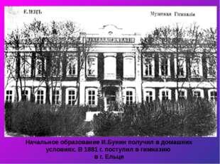 Начальное образование И.Бунин получил в домашних условиях. В 1881 г. поступил