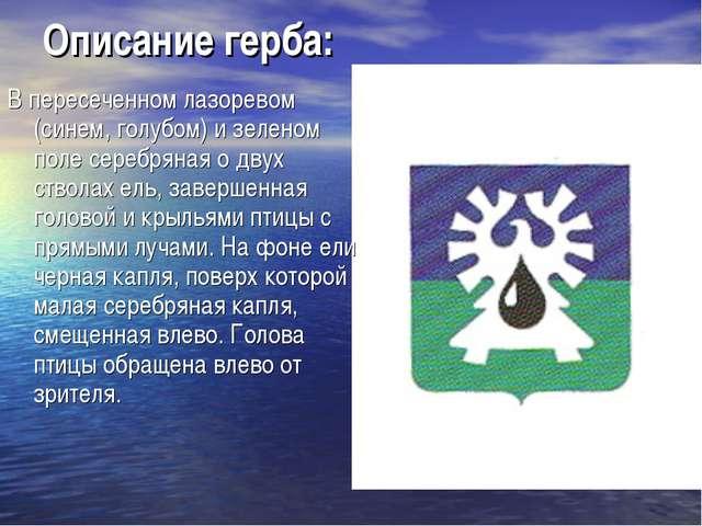 Описание герба: В пересеченном лазоревом (синем, голубом) и зеленом поле сере...
