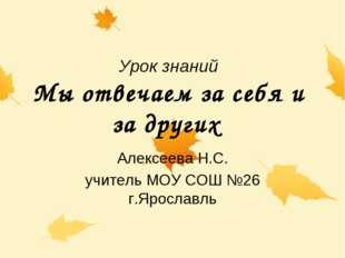 Урок знаний Мы отвечаем за себя и за других Алексеева Н.С. учитель МОУ СОШ №2
