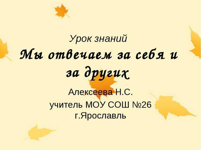 Урок знаний Мы отвечаем за себя и за других Алексеева Н.С. учитель МОУ СОШ №2...