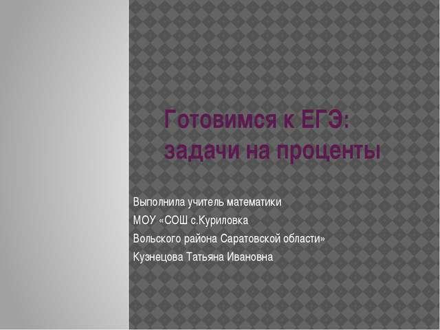 Готовимся к ЕГЭ: задачи на проценты Выполнила учитель математики МОУ «СОШ с.К...