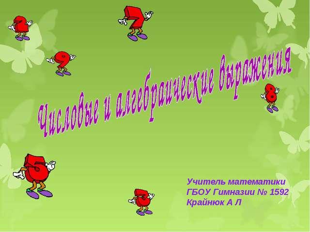 Учитель математики ГБОУ Гимназии № 1592 Крайнюк А Л