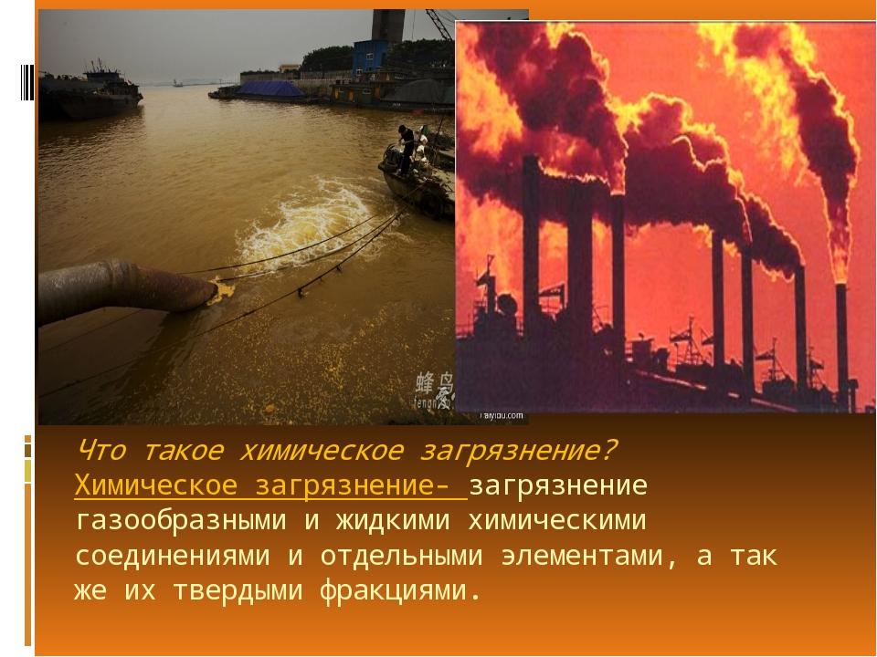Что такое химическое загрязнение? Химическое загрязнение- загрязнение газообр...