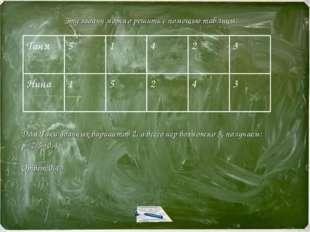 3 4 2 5 1 Нина 3 2 4 1 5 Таня Эту задачу можно решить с помощью таблицы: Для