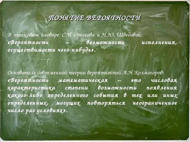ПОНЯТИЕ ВЕРОЯТНОСТИ В толковом словаре С.И. Ожегова и Н.Ю. Шведовой: «Вероятн...
