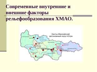 Современные внутренние и внешние факторы рельефообразования ХМАО.
