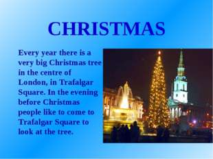 CHRISTMAS Every year there is a very big Christmas tree in the centre of Lond