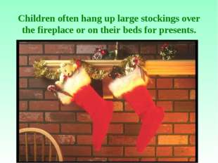 Children often hang up large stockings over the fireplace or on their beds f
