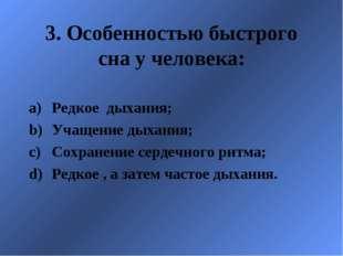 3. Особенностью быстрого сна у человека: Редкое дыхания; Учащение дыхания; Со