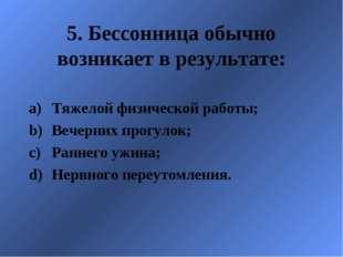 5. Бессонница обычно возникает в результате: Тяжелой физической работы; Вечер