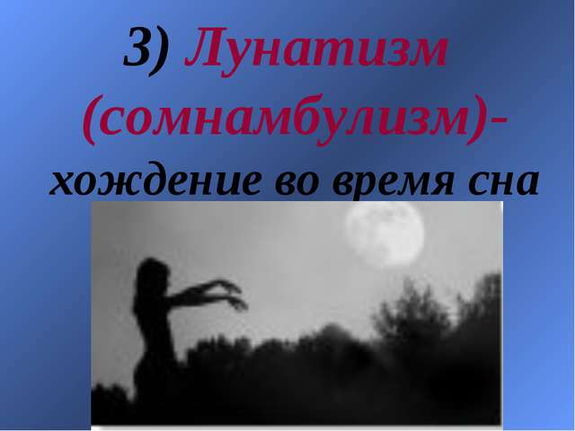 3) Лунатизм (сомнамбулизм)- хождение во время сна
