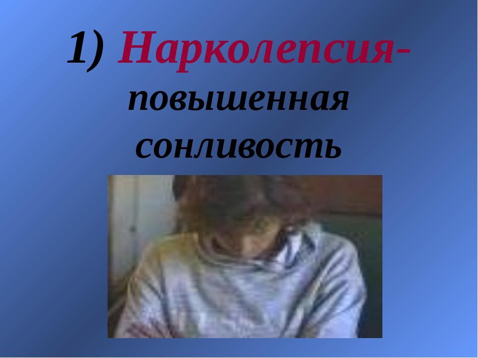 1) Нарколепсия- повышенная сонливость