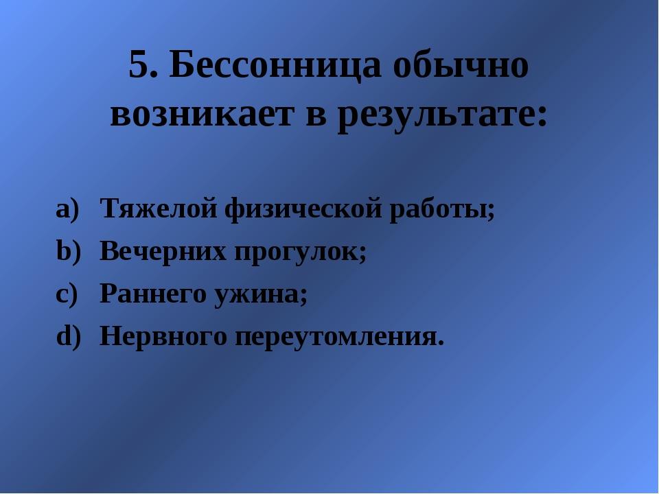 5. Бессонница обычно возникает в результате: Тяжелой физической работы; Вечер...
