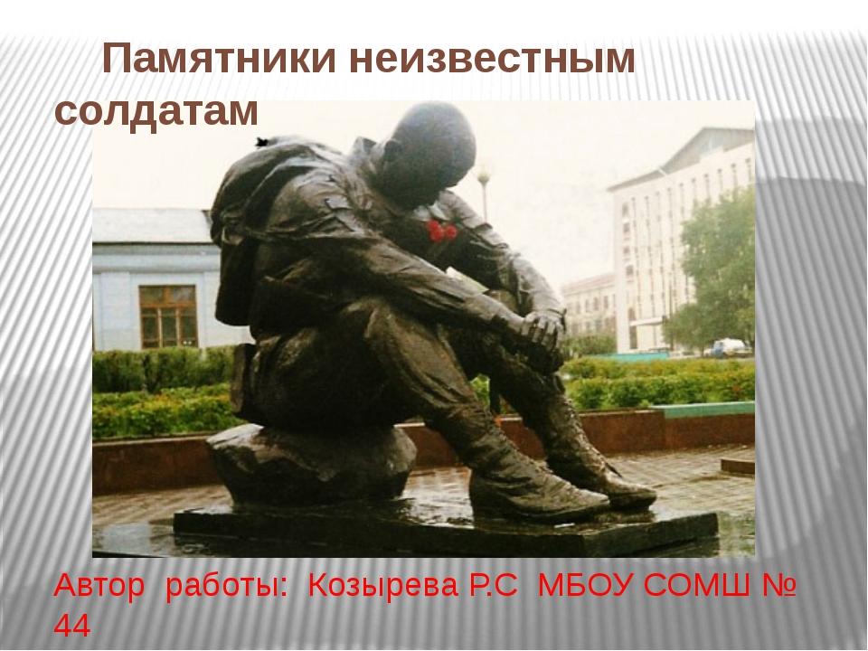 Памятники неизвестным солдатам Автор работы: Козырева Р.С МБОУ СОМШ № 44