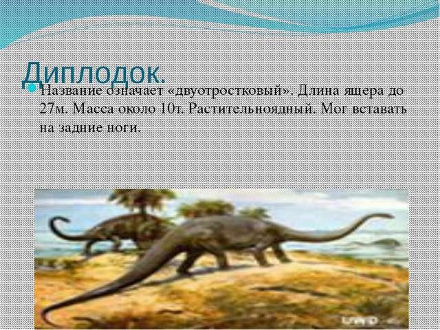 Диплодок. Название означает «двуотростковый». Длина ящера до 27м. Масса около...