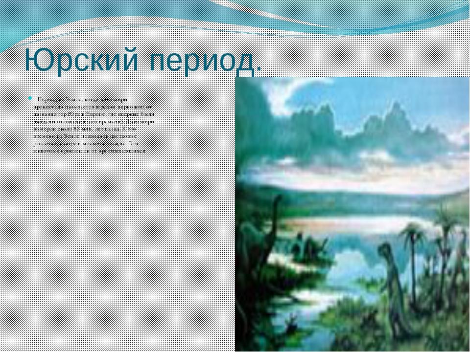 Юрский период. Период на Земле, когда динозавры процветали называется юрским...
