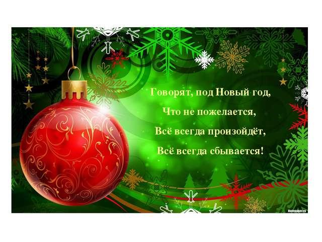 Говорят, под Новый год, Что не пожелается, Всё всегда произойдёт, Всё всегда...