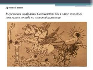 Древняя Греция В греческой мифологии Солнцем был бог Гелиос, который разъезжа