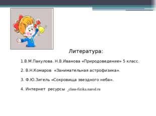 Литература: 1.В.М.Пакулова. Н.В.Иванова «Природоведение» 5 класс. 2. В.Н.Ком