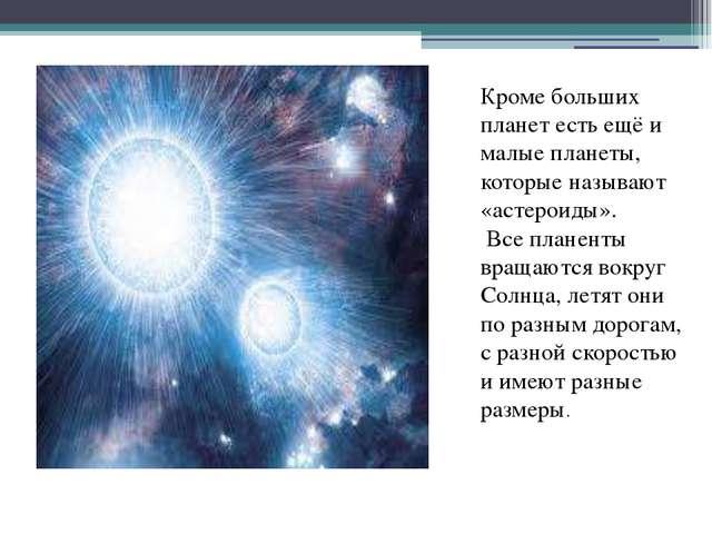 Кроме больших планет есть ещё и малые планеты, которые называют «астероиды»....
