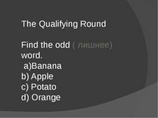 The Qualifying Round Find the odd ( лишнее) word. a)Banana b) Apple c) Potato