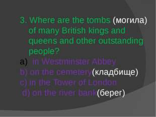 3. Where are the tombs (могила) of many British kings and queens and other ou