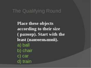 The Qualifying Round Place these objects according to their size ( размер). S