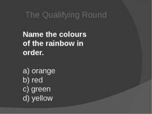The Qualifying Round Name the colours of the rainbow in order. a) orange  b)